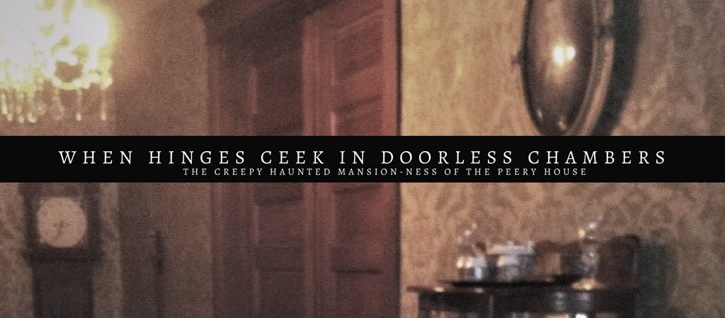When hinges creek in doorless chambers… ( The Peery House )