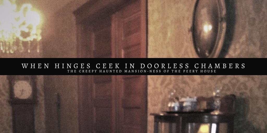 When hinges creek in doorless chambers… ( The Peery House